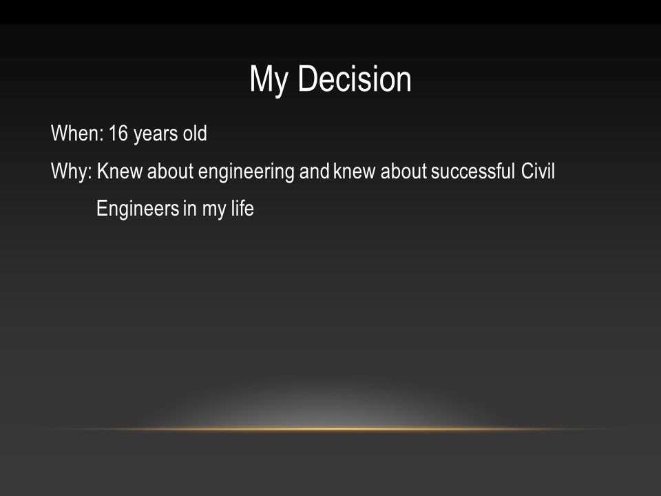 My Decision When: 16 years old Why: Knew about engineering and knew about successful Civil Engineers in my life