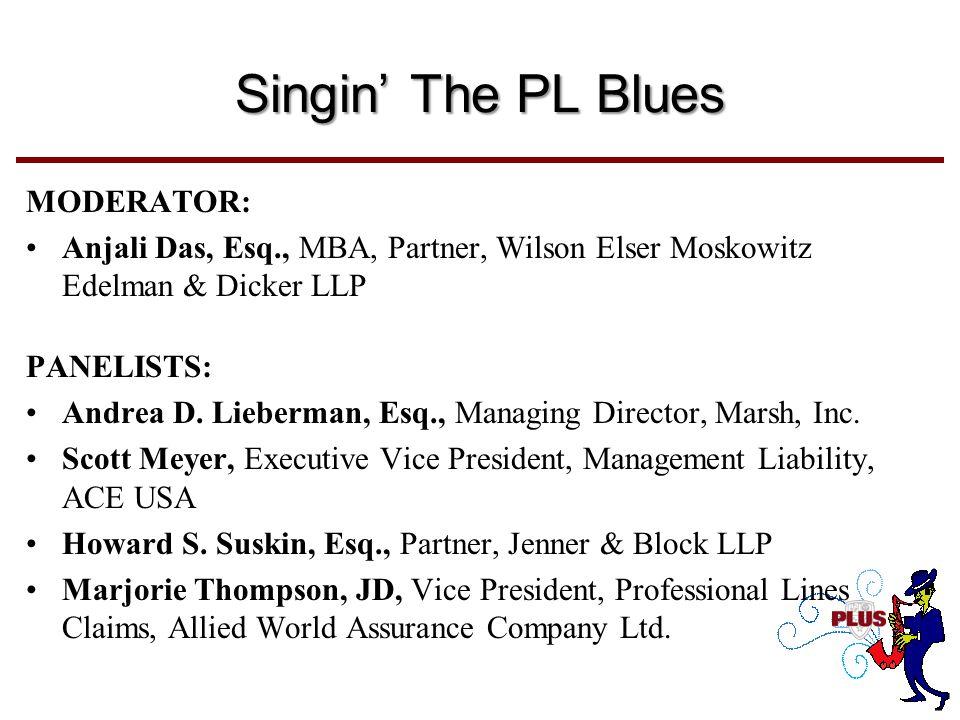 Singin' The PL Blues MODERATOR: Anjali Das, Esq., MBA, Partner, Wilson Elser Moskowitz Edelman & Dicker LLP PANELISTS: Andrea D.