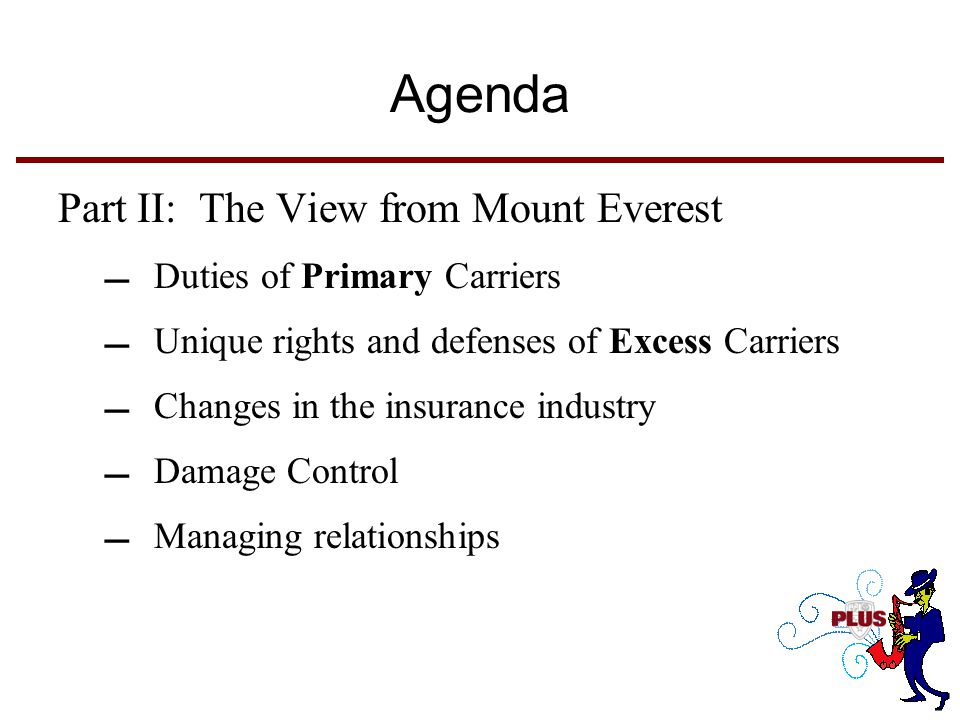 Agenda Part II: The View from Mount Everest Duties of Primary Carriers Unique rights and defenses of Excess Carriers Changes in the insurance industry Damage Control Managing relationships