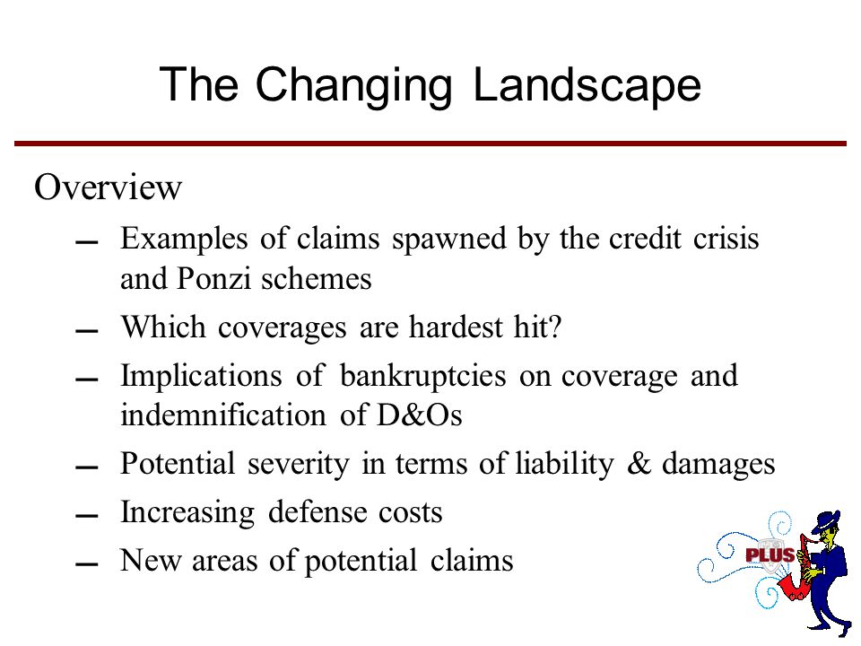 The Changing Landscape Overview Examples of claims spawned by the credit crisis and Ponzi schemes Which coverages are hardest hit.