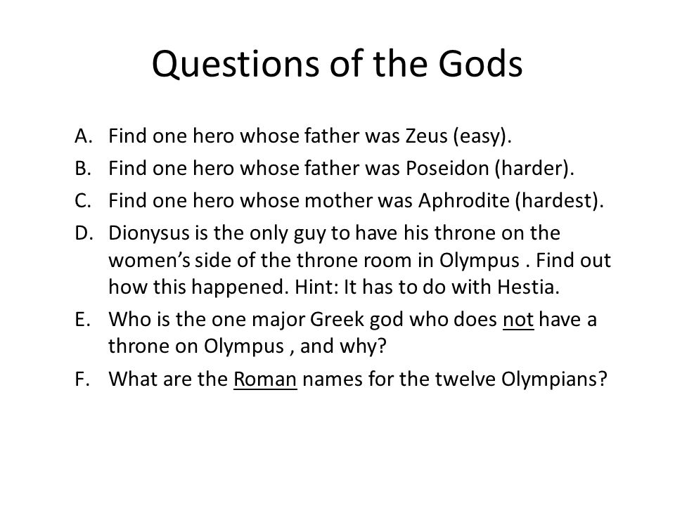 Questions of the Gods A.Find one hero whose father was Zeus (easy). B.Find one hero whose father was Poseidon (harder). C.Find one hero whose mother w
