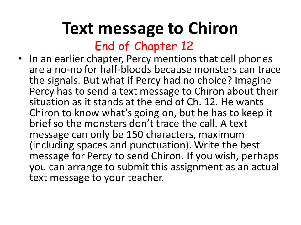 Text message to Chiron In an earlier chapter, Percy mentions that cell phones are a no-no for half-bloods because monsters can trace the signals. But