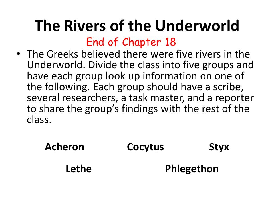 The Rivers of the Underworld The Greeks believed there were five rivers in the Underworld. Divide the class into five groups and have each group look