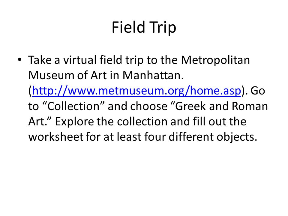 "Field Trip Take a virtual field trip to the Metropolitan Museum of Art in Manhattan. (http://www.metmuseum.org/home.asp). Go to ""Collection"" and choos"