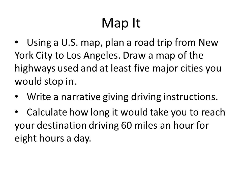 Map It Using a U.S. map, plan a road trip from New York City to Los Angeles. Draw a map of the highways used and at least five major cities you would
