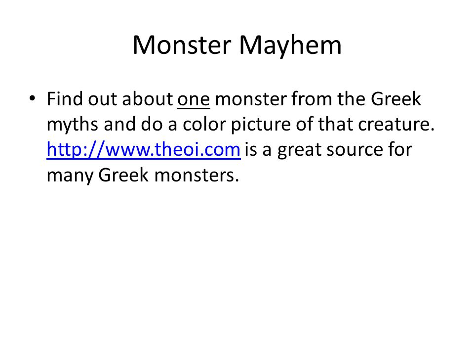 Monster Mayhem Find out about one monster from the Greek myths and do a color picture of that creature. http://www.theoi.com is a great source for man