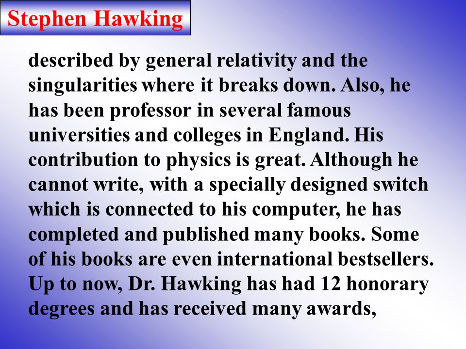 Stephen Hawking Stephen Hawking is a British theoretical physicist, who has suffered from a progressive neurological disease, called ALS (amyotrophic lateral sclerosis).