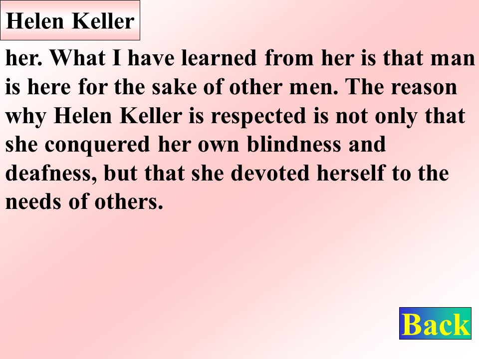 Helen Keller her.What I have learned from her is that man is here for the sake of other men.