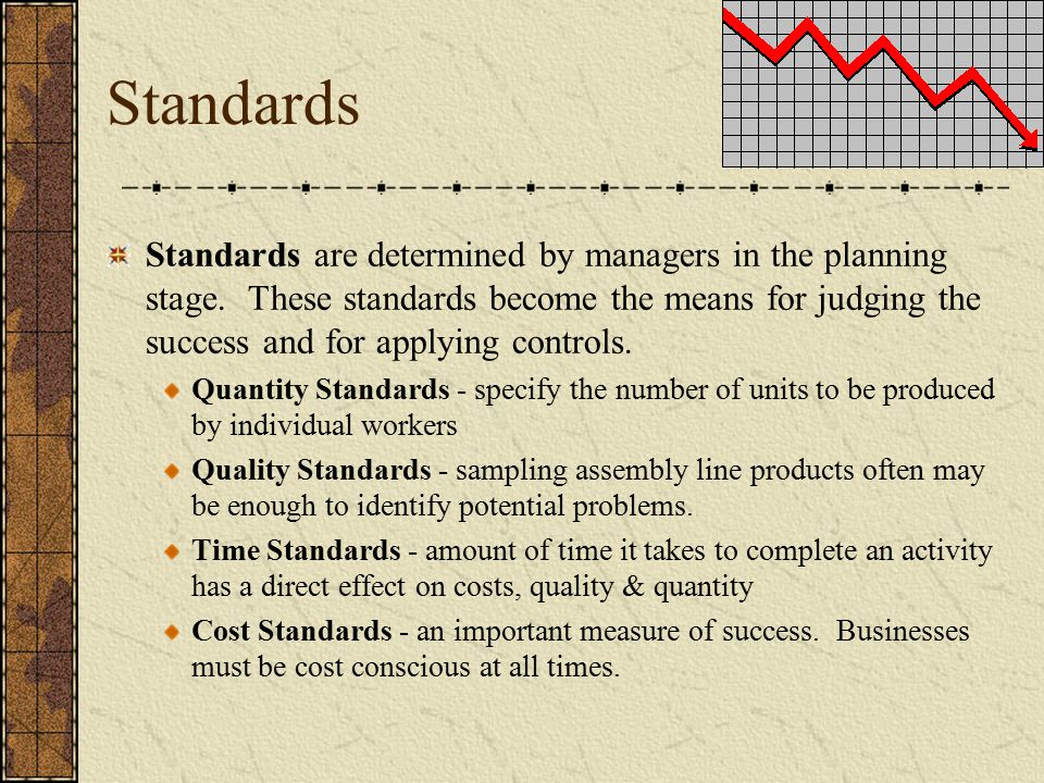 Standards Standards are determined by managers in the planning stage. These standards become the means for judging the success and for applying contro