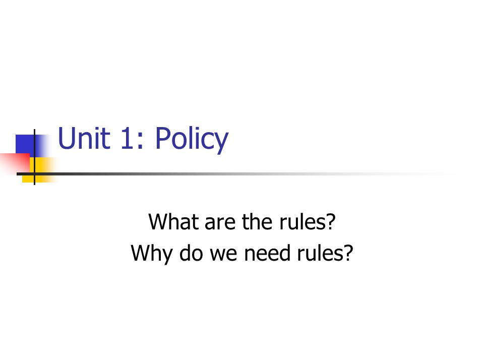 Unit 1: Policy What are the rules Why do we need rules