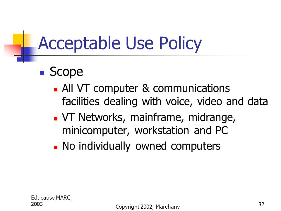 Educause MARC, 2003 Copyright 2002, Marchany 32 Acceptable Use Policy Scope All VT computer & communications facilities dealing with voice, video and data VT Networks, mainframe, midrange, minicomputer, workstation and PC No individually owned computers