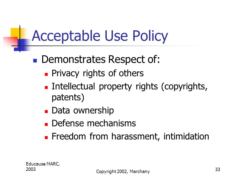 Educause MARC, 2003 Copyright 2002, Marchany 33 Acceptable Use Policy Demonstrates Respect of: Privacy rights of others Intellectual property rights (copyrights, patents) Data ownership Defense mechanisms Freedom from harassment, intimidation