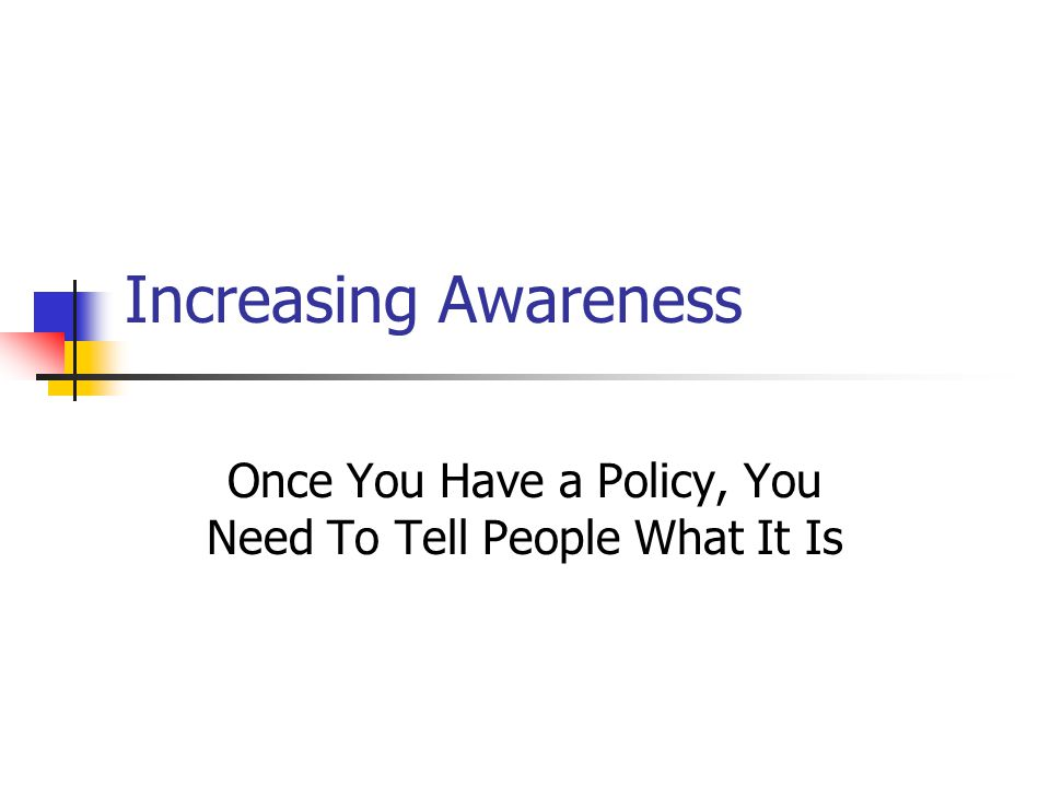 Increasing Awareness Once You Have a Policy, You Need To Tell People What It Is