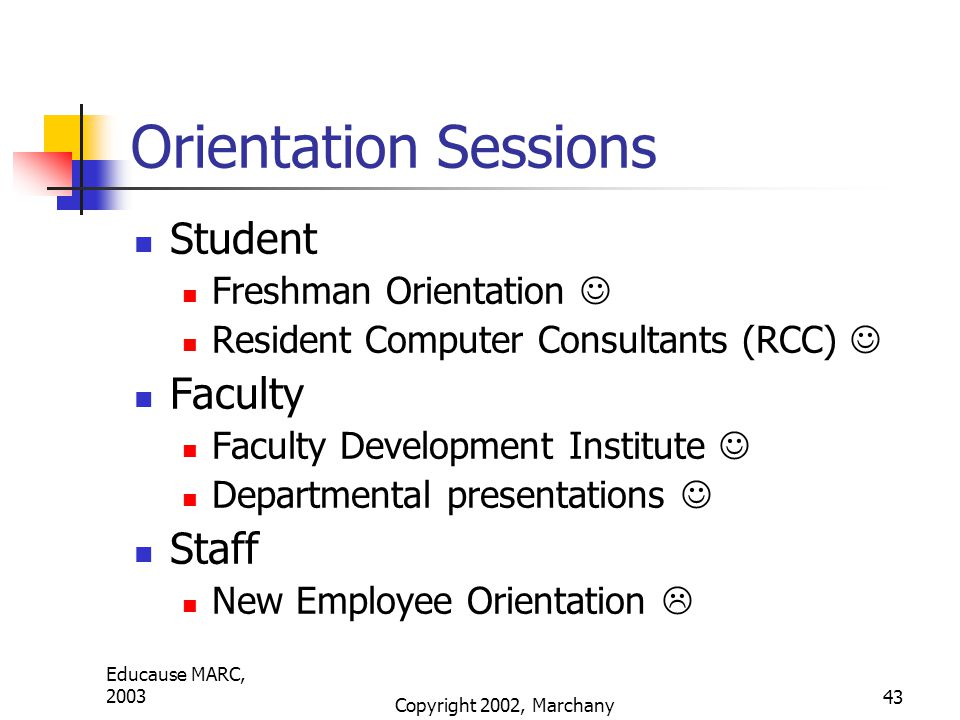 Educause MARC, 2003 Copyright 2002, Marchany 43 Orientation Sessions Student Freshman Orientation Resident Computer Consultants (RCC) Faculty Faculty Development Institute Departmental presentations Staff New Employee Orientation 