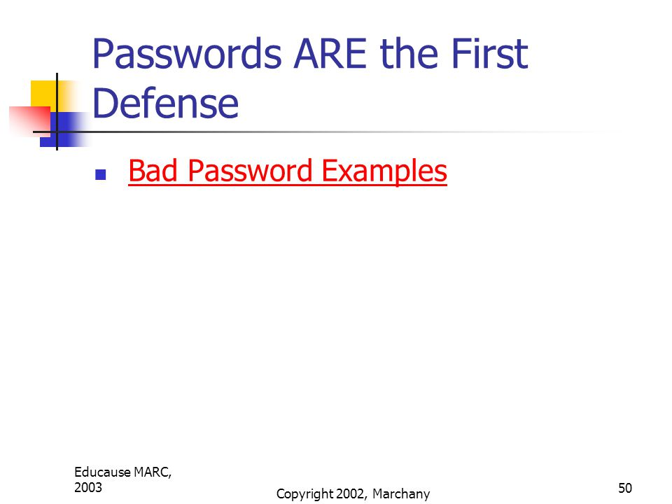 Educause MARC, 2003 Copyright 2002, Marchany 50 Passwords ARE the First Defense Bad Password Examples
