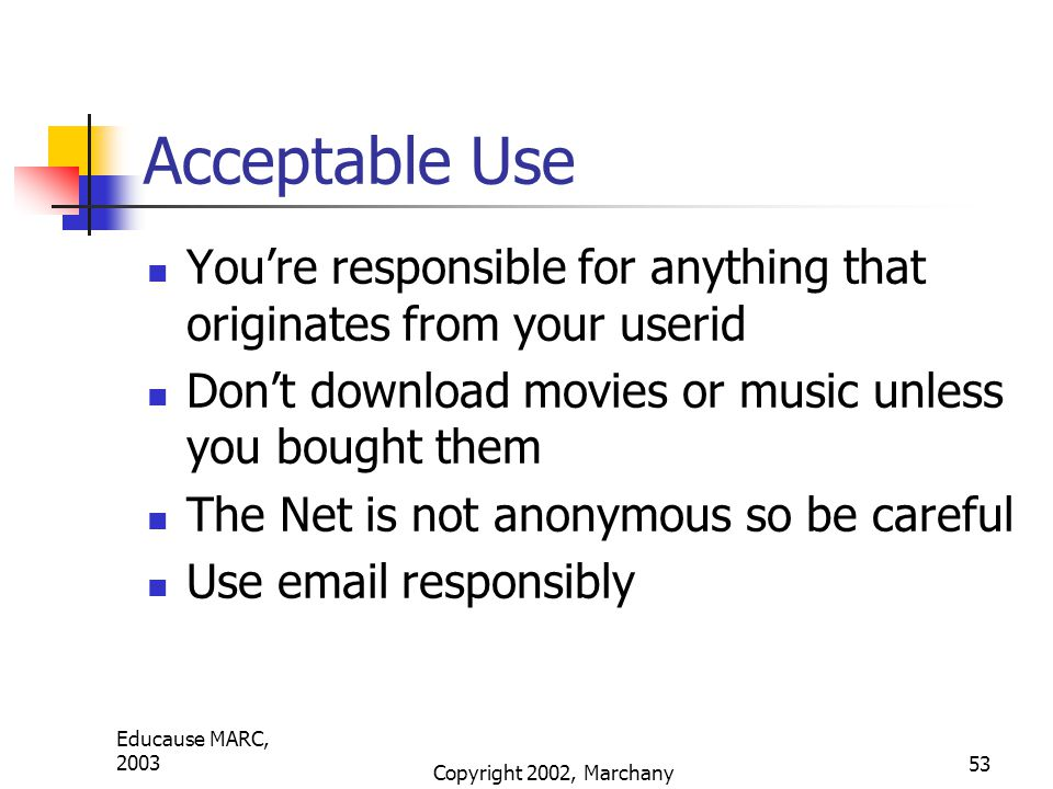 Educause MARC, 2003 Copyright 2002, Marchany 53 Acceptable Use You're responsible for anything that originates from your userid Don't download movies or music unless you bought them The Net is not anonymous so be careful Use email responsibly