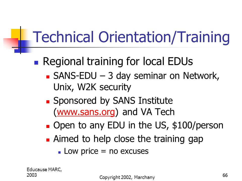 Educause MARC, 2003 Copyright 2002, Marchany 66 Technical Orientation/Training Regional training for local EDUs SANS-EDU – 3 day seminar on Network, Unix, W2K security Sponsored by SANS Institute (www.sans.org) and VA Techwww.sans.org Open to any EDU in the US, $100/person Aimed to help close the training gap Low price = no excuses