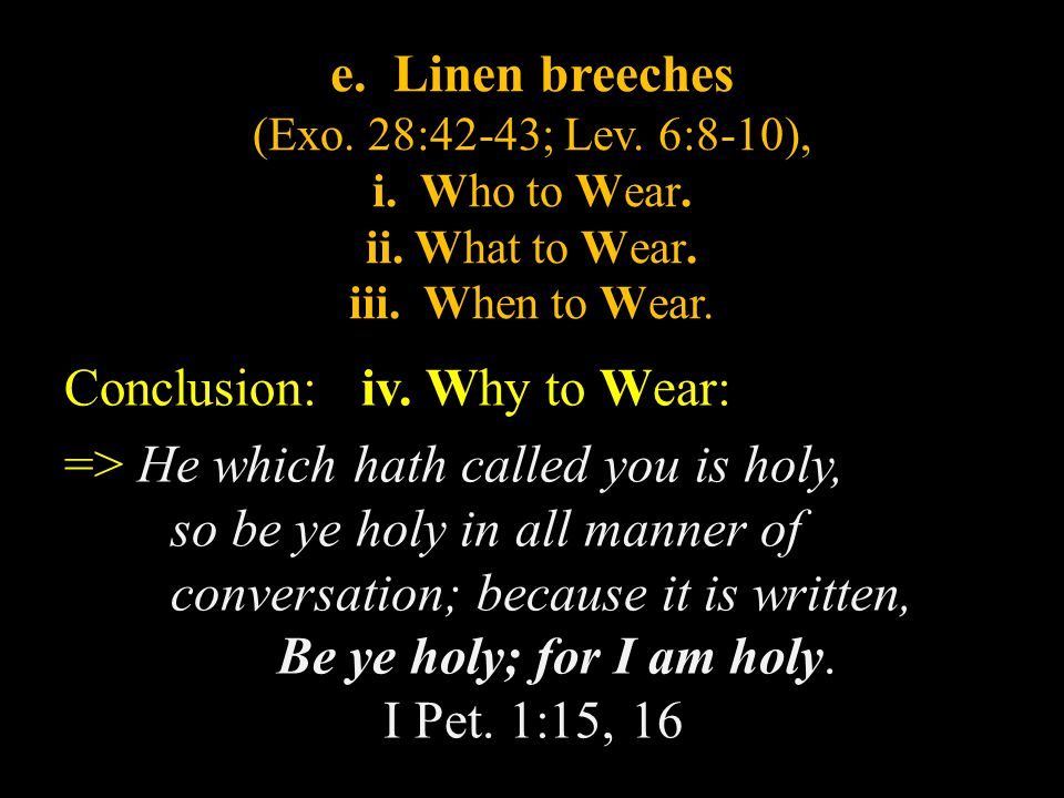 e. Linen breeches (Exo. 28:42-43; Lev. 6:8-10), i. Who to Wear. ii. What to Wear. iii. When to Wear. Conclusion: iv. Why to Wear: => He which hath cal