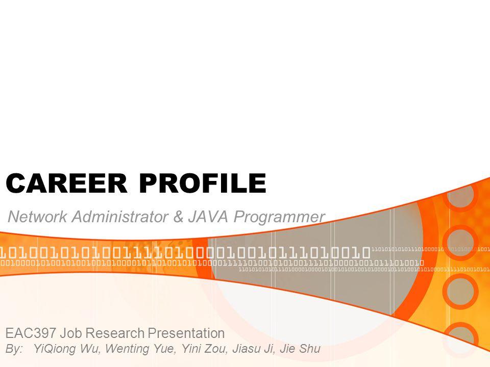 CAREER PROFILE Network Administrator & JAVA Programmer EAC397 Job Research Presentation By: YiQiong Wu, Wenting Yue, Yini Zou, Jiasu Ji, Jie Shu