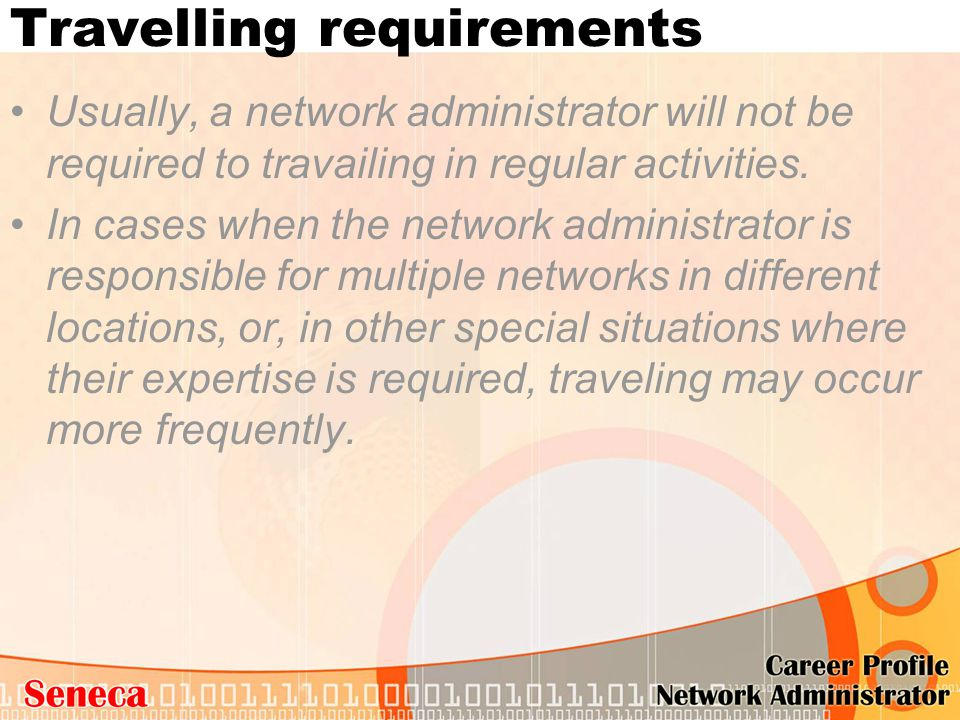 Travelling requirements Usually, a network administrator will not be required to travailing in regular activities. In cases when the network administr