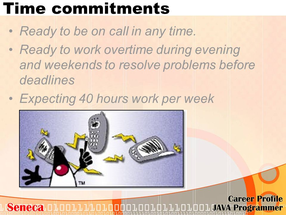 Time commitments Ready to be on call in any time. Ready to work overtime during evening and weekends to resolve problems before deadlines Expecting 40