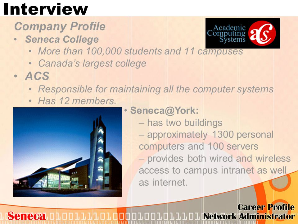Interview Company Profile Seneca College More than 100,000 students and 11 campuses Canada's largest college ACS Responsible for maintaining all the c
