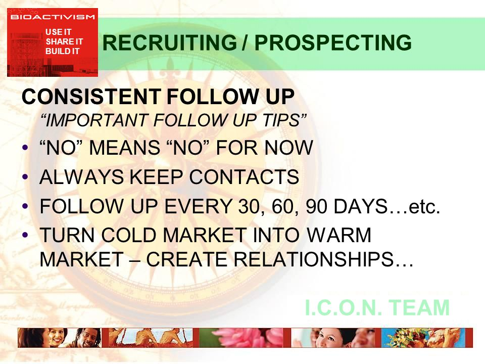 "USE IT SHARE IT BUILD IT I.C.O.N. TEAM RECRUITING / PROSPECTING CONSISTENT FOLLOW UP ""IMPORTANT FOLLOW UP TIPS"" ""NO"" MEANS ""NO"" FOR NOW ALWAYS KEEP CO"