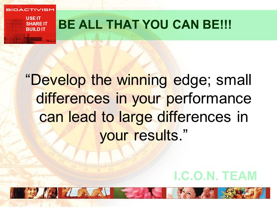 "USE IT SHARE IT BUILD IT I.C.O.N. TEAM BE ALL THAT YOU CAN BE!!! ""Develop the winning edge; small differences in your performance can lead to large di"