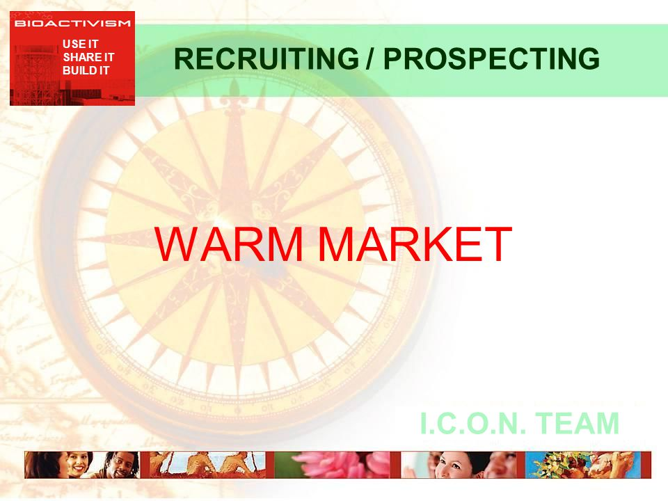 USE IT SHARE IT BUILD IT I.C.O.N. TEAM RECRUITING / PROSPECTING WARM MARKET