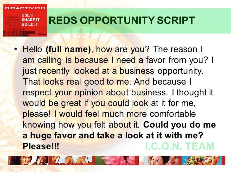 USE IT SHARE IT BUILD IT I.C.O.N. TEAM REDS OPPORTUNITY SCRIPT Hello (full name), how are you? The reason I am calling is because I need a favor from