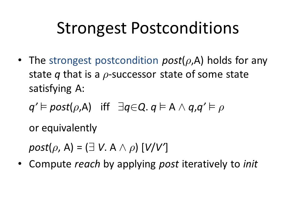 Strongest Postconditions The strongest postcondition post( ½,A) holds for any state q that is a ½ -successor state of some state satisfying A: q' ² post( ½,A) iff 9 q 2 Q.