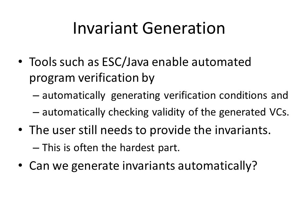 Invariant Generation Tools such as ESC/Java enable automated program verification by – automatically generating verification conditions and – automatically checking validity of the generated VCs.