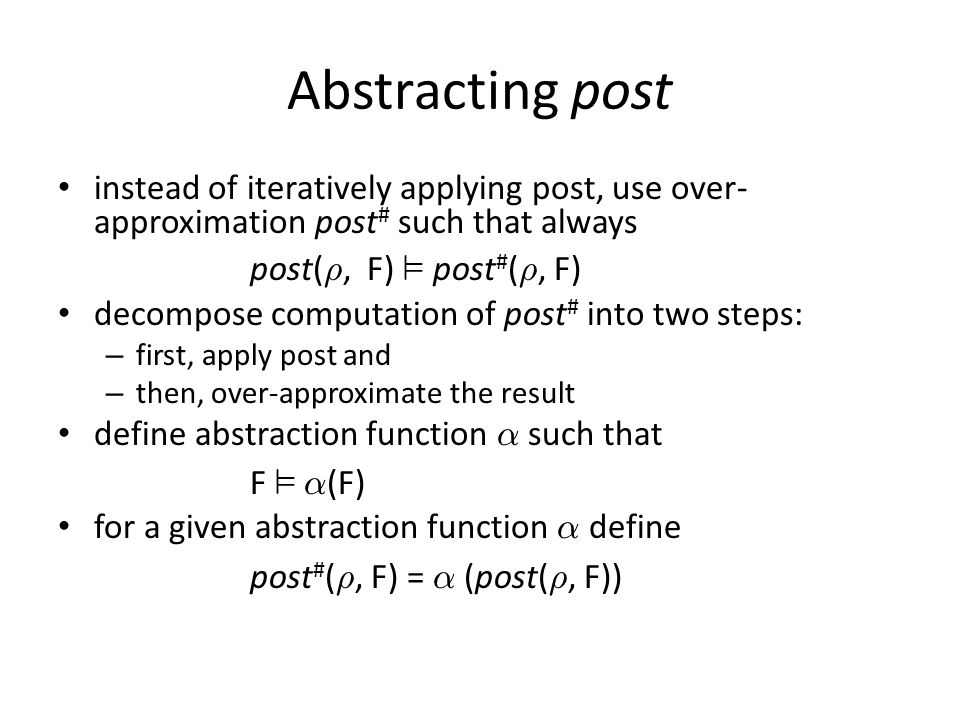 Abstracting post instead of iteratively applying post, use over- approximation post # such that always post( ½, F) ² post # ( ½, F) decompose computation of post # into two steps: – first, apply post and – then, over-approximate the result define abstraction function ® such that F ² ® (F) for a given abstraction function ® define post # ( ½, F) = ® (post( ½, F))
