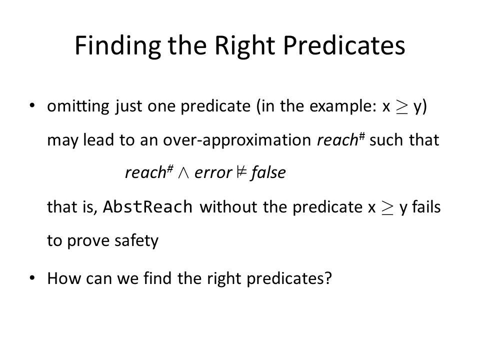 Finding the Right Predicates omitting just one predicate (in the example: x ¸ y) may lead to an over-approximation reach # such that reach # Æ error ² false that is, AbstReach without the predicate x ¸ y fails to prove safety How can we find the right predicates.
