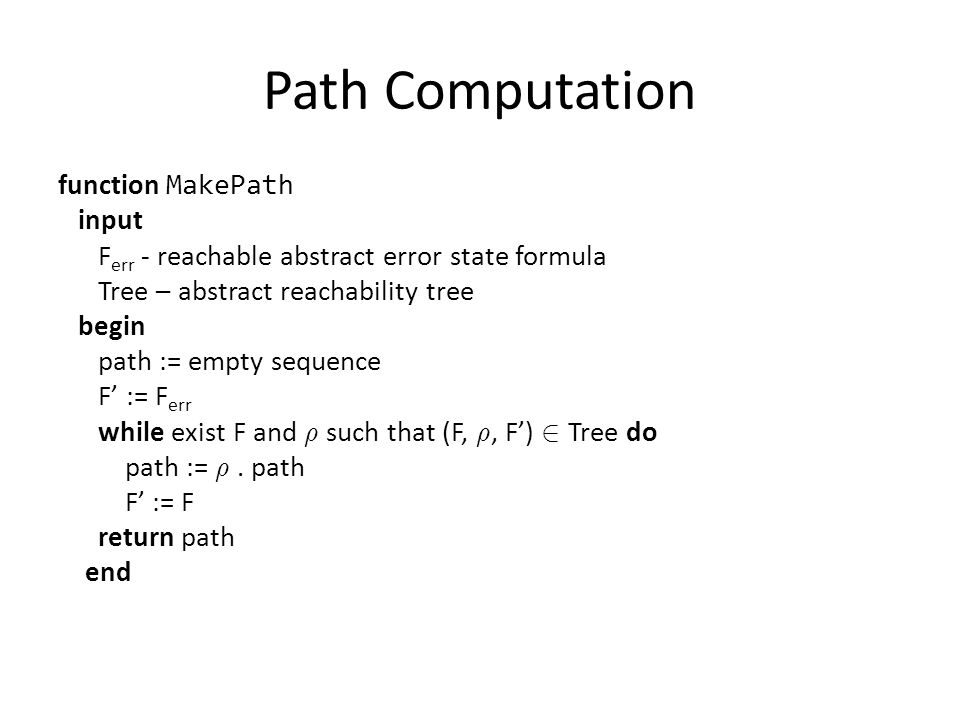 Path Computation function MakePath input F err - reachable abstract error state formula Tree – abstract reachability tree begin path := empty sequence F' := F err while exist F and ½ such that (F, ½, F') 2 Tree do path := ½.