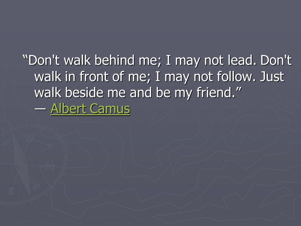 Don t walk behind me; I may not lead. Don t walk in front of me; I may not follow.