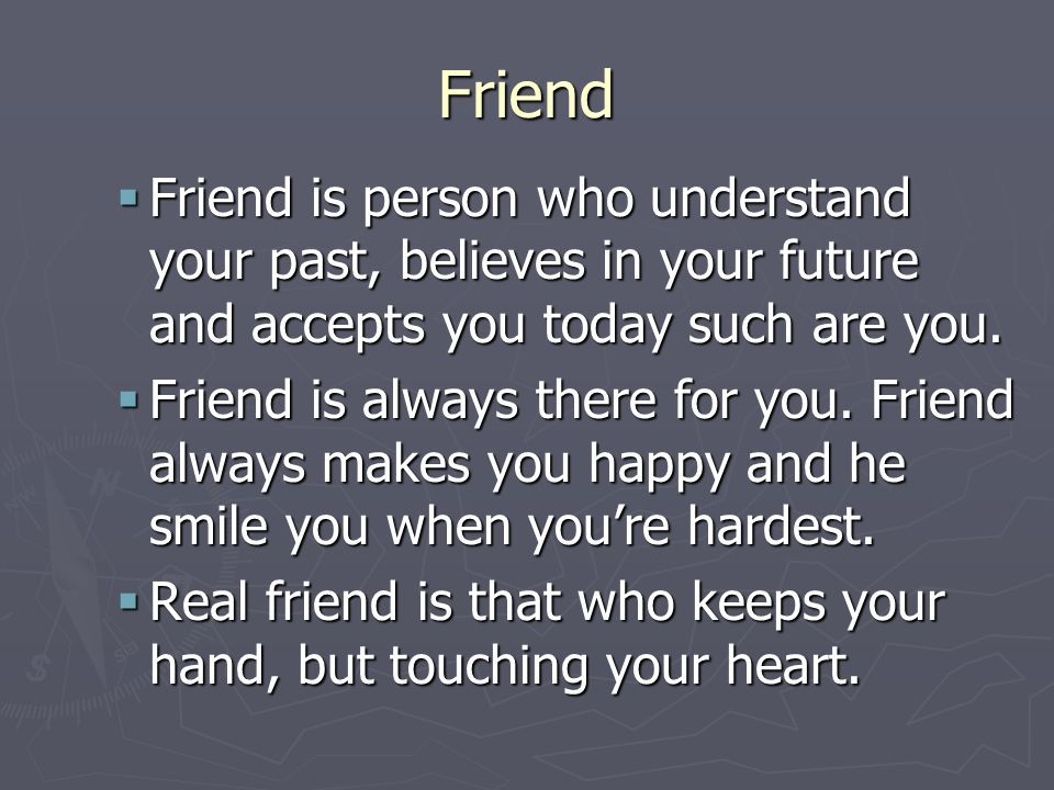Friend FFFFriend is person who understand your past, believes in your future and accepts you today such are you.