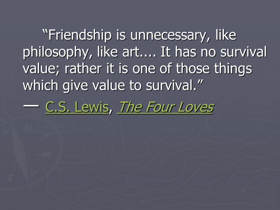 Friendship is unnecessary, like philosophy, like art....