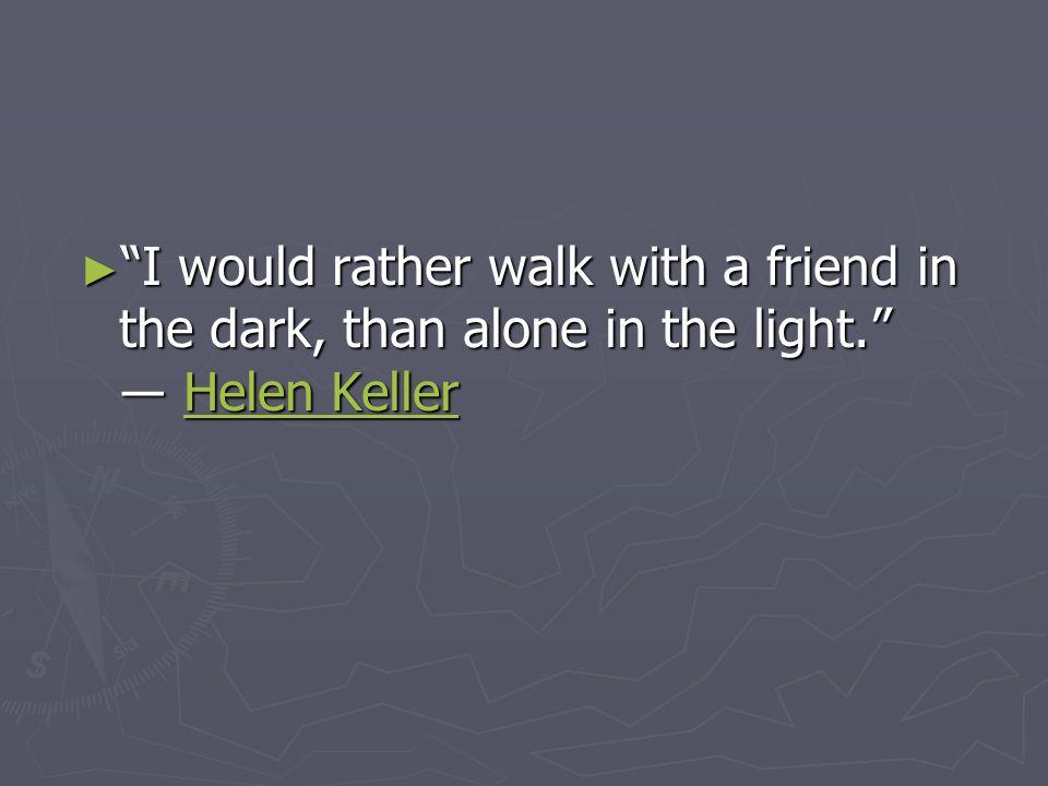 ► I would rather walk with a friend in the dark, than alone in the light. ― Helen Keller Helen KellerHelen Keller