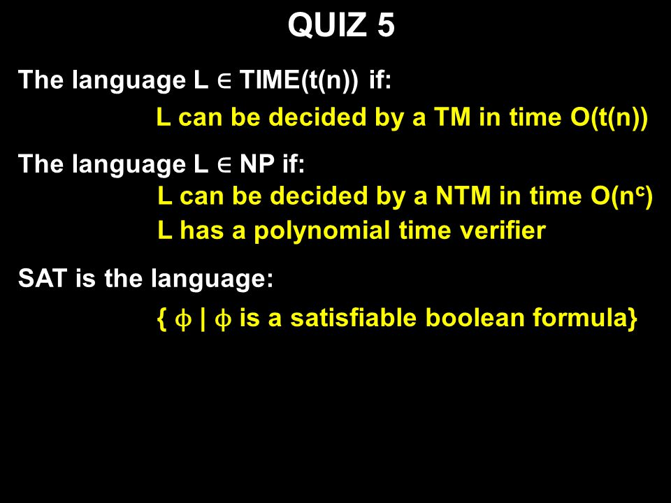 QUIZ 5 The language L ∈ TIME(t(n)) if: L can be decided by a TM in time O(t(n)) The language L ∈ NP if: L can be decided by a NTM in time O(n c ) L has a polynomial time verifier SAT is the language: { ϕ | ϕ is a satisfiable boolean formula}