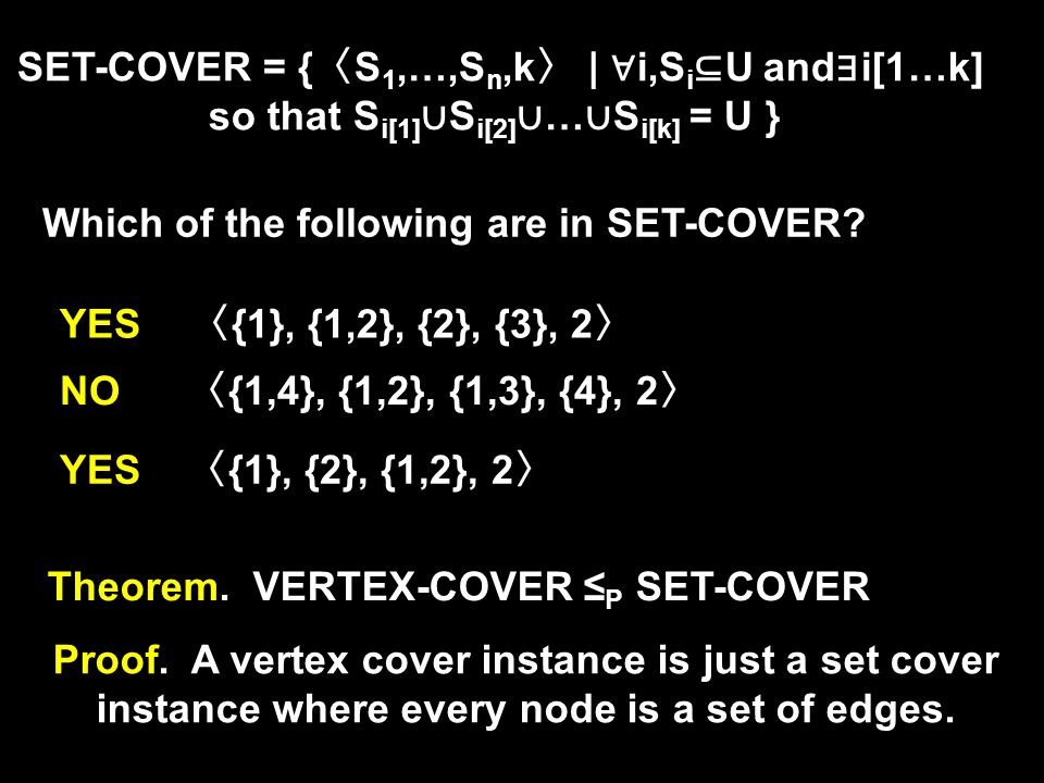 Theorem. VERTEX-COVER ≤ P SET-COVER SET-COVER = { 〈 S 1,…,S n,k 〉 | ∀ i,S i ⊆ U and ∃ i[1…k] so that S i[1] ∪ S i[2] ∪ … ∪ S i[k] = U } Which of the f