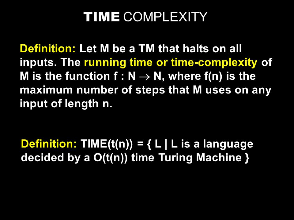 TIME COMPLEXITY Definition: Let M be a TM that halts on all inputs.