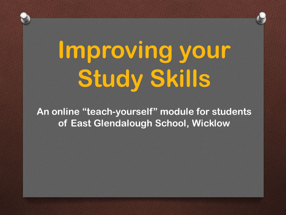 Improving your Study Skills An online teach-yourself module for students of East Glendalough School, Wicklow