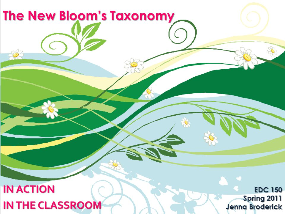 The New Bloom's Taxonomy IN ACTION IN THE CLASSROOM EDC 150 Spring 2011 Jenna Broderick