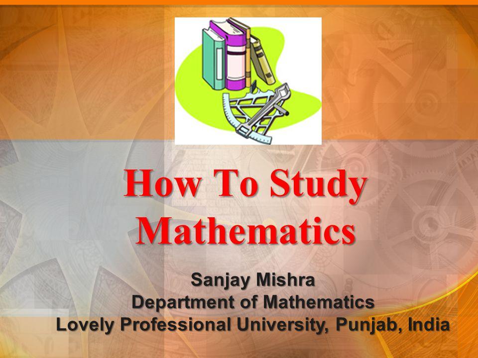 How To Study Mathematics Sanjay Mishra Department of Mathematics Lovely Professional University, Punjab, India