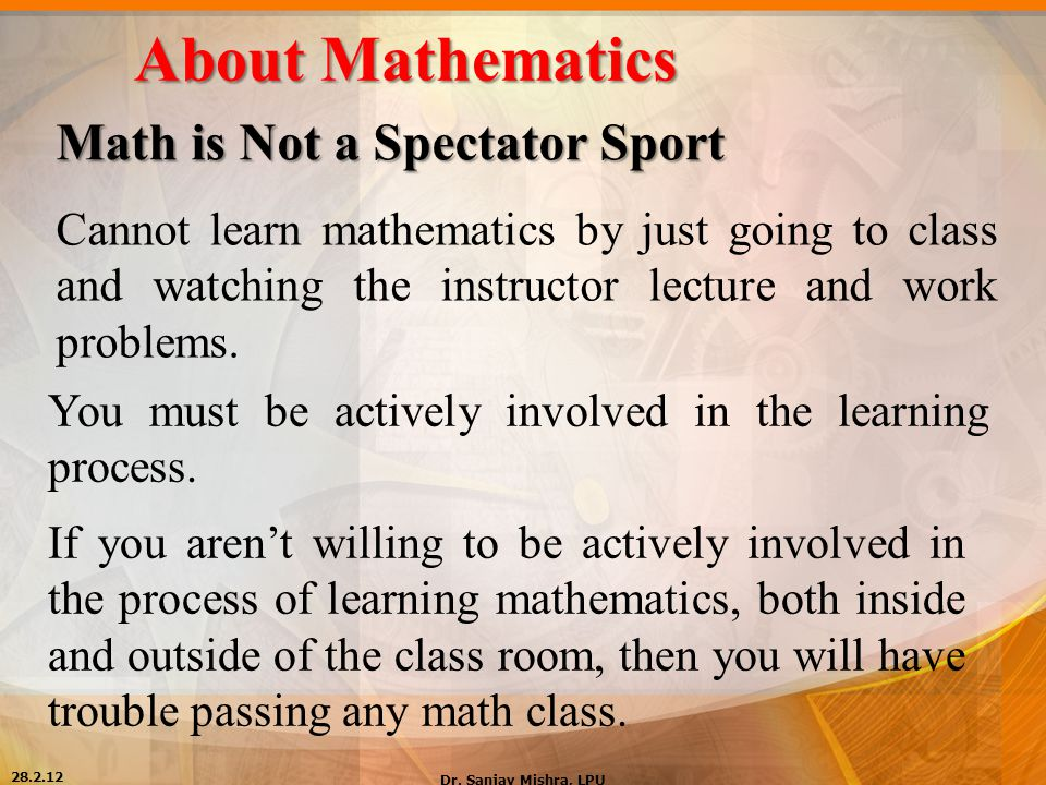 About Mathematics Math is Not a Spectator Sport Cannot learn mathematics by just going to class and watching the instructor lecture and work problems.