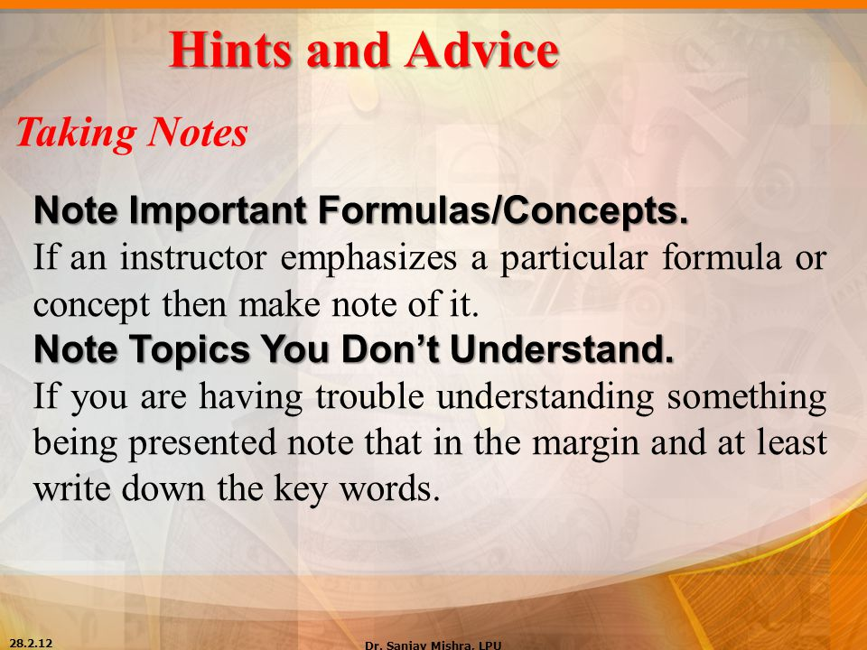 Hints and Advice Taking Notes Note Important Formulas/Concepts. If an instructor emphasizes a particular formula or concept then make note of it. Note
