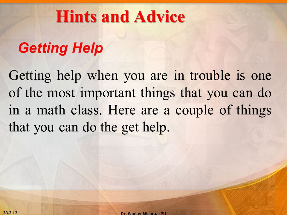 Hints and Advice Getting Help Getting help when you are in trouble is one of the most important things that you can do in a math class. Here are a cou