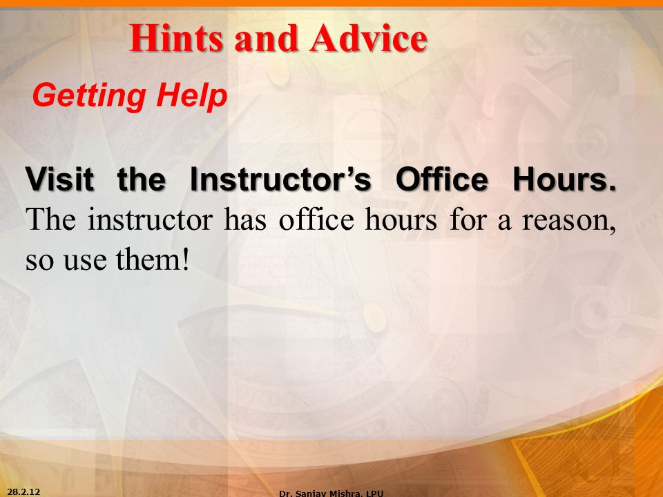 Hints and Advice Getting Help Visit the Instructor's Office Hours. Visit the Instructor's Office Hours. The instructor has office hours for a reason,