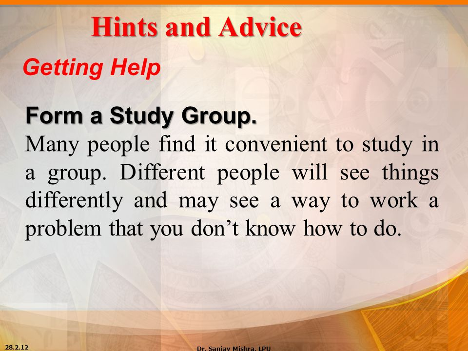 Hints and Advice Getting Help Form a Study Group. Many people find it convenient to study in a group. Different people will see things differently and